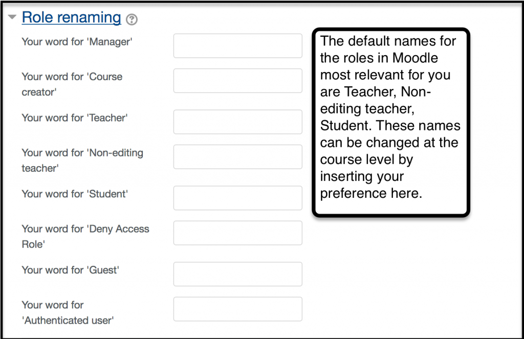 The default names for the roles in Moodle most relevant for you are Teacher, Nonediting teacher, student. These names can be changed at the course level by inserting your preferences in the space provided under Role renaming.